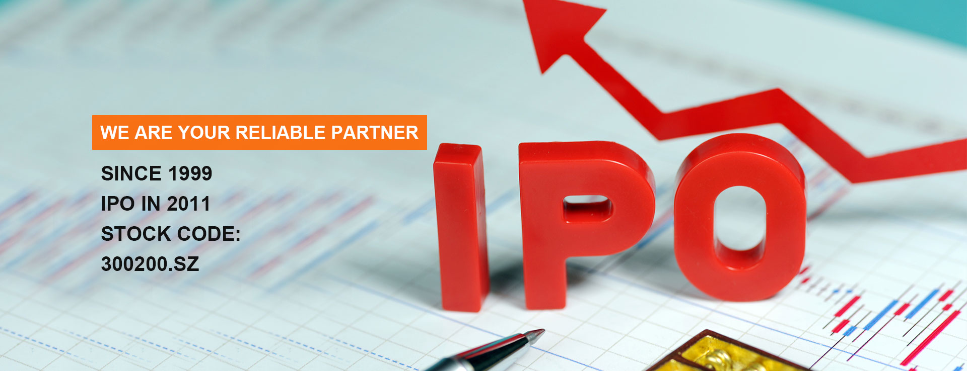We Are Your Reliable Partner Since 1999 IPO in 2011 Stock Code: 300200.SZ